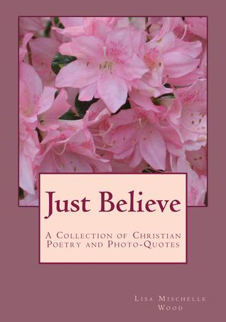 Just Believe: A Collection of Christian Poetry and Photo-Quotes