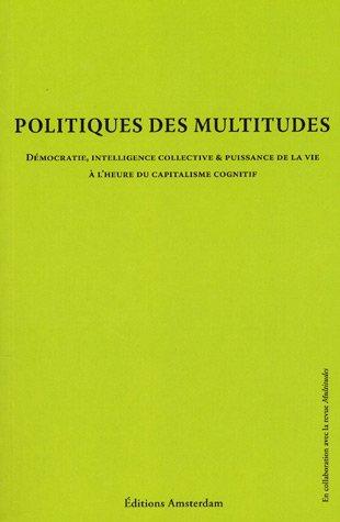 Politique des multitudes - Démocratie, intelligence collective et puissance de la vie à l'heure du capitalisme cognitif