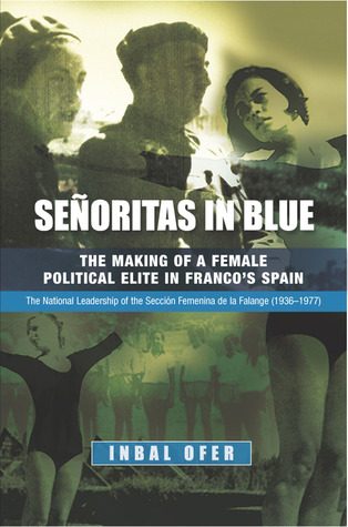 Senoritas in Blue: The Making of a Female Political Elite in Franco's Spain: The National Leadership of the Secci���������������³n Femenina de la Falange (1936-1977)
