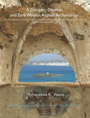 A Crusader, Ottoman, and Early Modern Aegean Archaeology: Built Environment and Domestic Material Culture in the Medieval and Post-Medieval Cyclades, Greece (13th-20th Centuries AD)