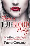 Throw a True Blood Party: An Unofficial Guide to Partying with Your Favorite Vamps