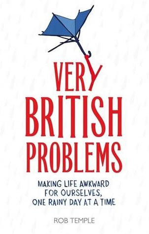 Very British Problems: Making Life Awkward for Ourselves, One Rainy Day at a Time (Very British Problems, #1)