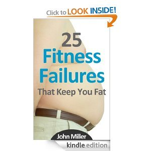 25 Fitness Failures That Keep You Fat: How To Overcome The Common Pitfalls That Sabotage Your Weight Loss