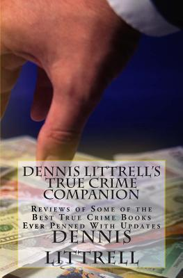 Dennis Littrell's True Crime Companion: Reviews of Some of the Best True Crime Books Ever Penned with Updates