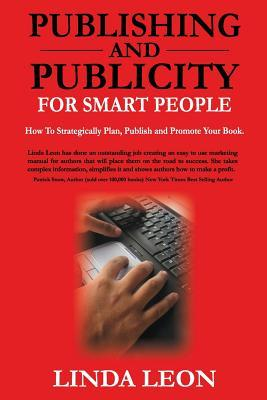Publishing and Publicity For Smart People: How to strategically plan, publish and promote your book