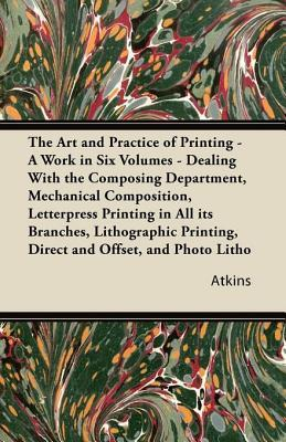 The Art and Practice of Printing - A Work in Six Volumes - Dealing with the Composing Department, Mechanical Composition, Letterpress Printing in All Its Branches, Lithographic Printing, Direct and Offset, and Photo Litho