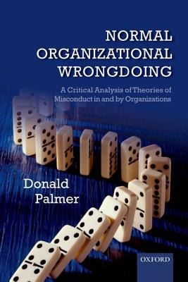 Normal Organizational Wrongdoing: A Critical Analysis of Theories of Misconduct in and by Organizati