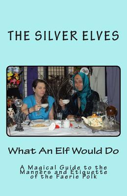 What an Elf Would Do: A Magical Guide to the Manners and Etiquette of the Faerie Folk