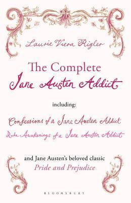 The Complete Jane Austen Addict: Confessions of a Jane Austen Addict; Rude Awakenings of a Jane Austen Addict; Pride and Prejudice