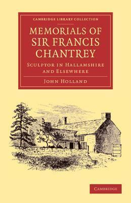 Memorials of Sir Francis Chantrey, R. A.: Sculptor in Hallamshire and Elsewhere