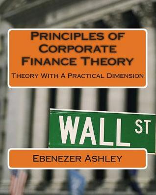 Principles of Corporate Finance Theory: Theory with a Practical Dimension