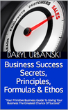 Business Success Secrets, Principles, Formulas & Ethos: Your Primitive Business Guide To Giving Your Business The Greatest Chance Of Success (PrimitiveBusiness.com #2)