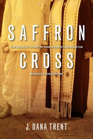 Saffron cross the unlikely story of how a christian minister saffron cross the unlikely story of how a christian minister married a hindu monk by j dana trent fandeluxe Image collections
