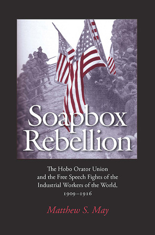 Soapbox Rebellion: The Hobo Orator Union and the Free Speech Fights of the Industrial Workers of the World, 1909-1916
