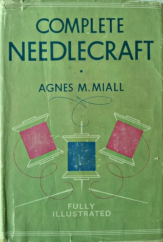 Complete Needlecraft: Everything about Embroidery, Home Dressmaking, Knitting and Crochet and Home Upholstery, etc, etc