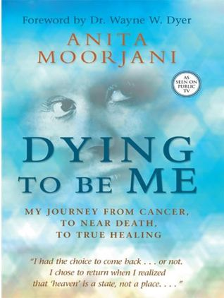 Dying To Be Me: My Journey from Cancer, to Near De...