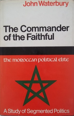 The Commander Of The Faithful: The Moroccan Political Elite A Study In Segmented Politics