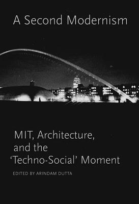 A Second Modernism: Mit, Architecture, and the 'techno-Social' Moment