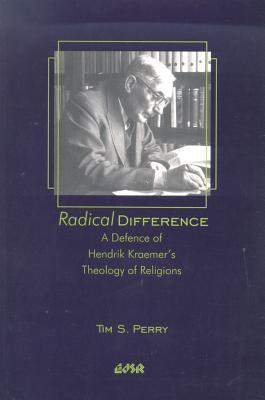 Radical Difference: A Defence Of Hendrik Kraemer's Theology Of Religions
