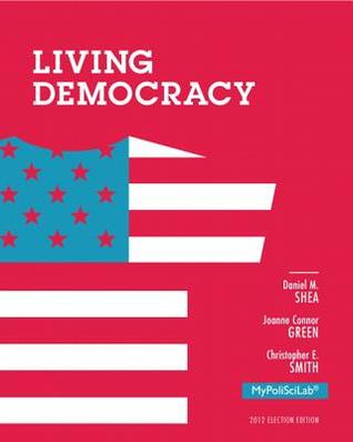 Living Democracy, 2012 Election Edition (4th Edition) by Daniel M. Shea