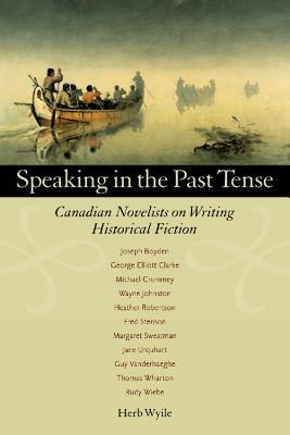 Speaking in the Past Tense: Canadian Novelists on Writing Historical Fiction