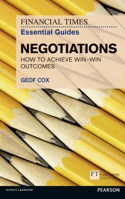 FT Essential Guide to Negotiations: How to Achieve Win: Win Outcomes