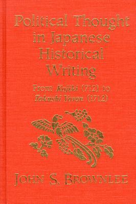 Political Thought in Japanese Historical Writing: From Kojiki (712) to Tokushi Yoron (1712)