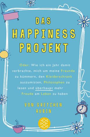 Das Happiness-Projekt: oder wie ich ein Jahr damit verbrachte, mich um meine Freunde zu kümmern, den Kleiderschrank auszumisten, Philosophen zu lesen und überhaupt mehr Freude am Leben zu haben
