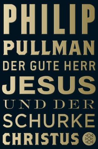 Der Gute Herr Jesus und der Schurke Christus by Philip Pullman