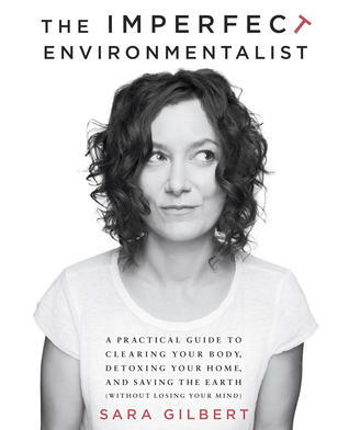 The Imperfect Environmentalist: A Practical Guide to Clearing Your Body, Detoxing Your Home, and Saving the Earth