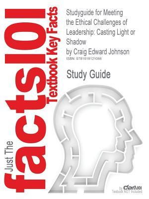 Studyguide for Meeting the Ethical Challenges of Leadership: Casting Light or Shadow by Johnson, Craig Edward, ISBN 9781412982221