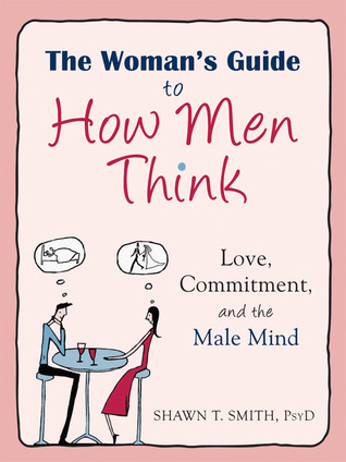 The Woman's Guide to How Men Think: Love, Commitment, and the Male Mind por Shawn T. Smith