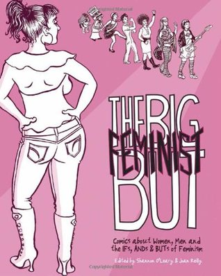 The Big Feminist BUT: Comics about Women, Men, and the IFs, ANDs & BUTs of Feminism
