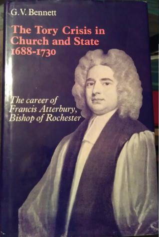 The Tory Crisis in Church and State 1688-1730. The Career of Francis Atterbury, Bishop of Rochester