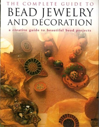 The Complete Guide To Bead Jewelery And Decoration; A Creative Guide To Beautiful Bead Projects