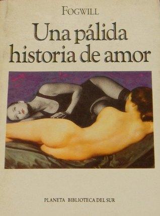Una pálida historia de amor by Rodolfo Enrique Fogwill