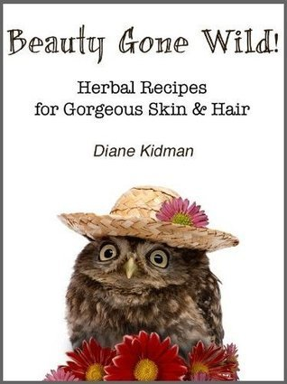 Beauty Gone Wild Herbal Recipes for Gorgeous Skin Hair Herbs