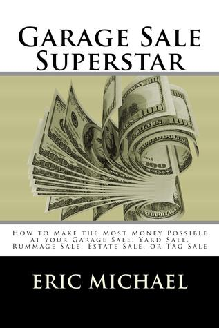 Ebook Garage Sale Superstar: How to Make the Most Money Possible at your Garage Sale, Yard Sale, Rummage Sale, Estate Sale, or Tag Sale (Almost Free Money, Volume 2) by Eric Michael TXT!