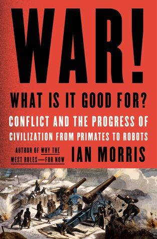 War! What Is It Good For? by Ian Morris