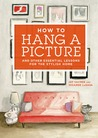How to Hang a Picture: And Other Essential Lessons for the Stylish Home