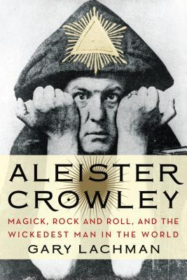 Aleister Crowley: Magick, Rock and Roll, and the Wickedest Man in the World