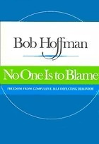 No One Is to Blame: Freedom from Compulsive Self-Defeating Behavior ; the Discoveries of the Quadrinity Process