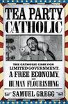 Tea Party Catholic: The Catholic Case for Limited Government, a Free Economy, and Human Flourishing