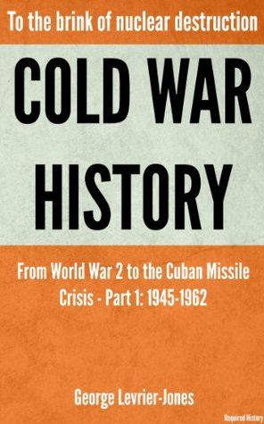 Cold War History: To the Brink of Nuclear Destruction - From World War 2 to the Cuban Missile Crisis - Part 1: 1945-1962