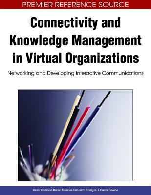 Connectivity And Knowledge Management In Virtual Organizations: Networking And Developing Interactive Communications (Premier Reference Source)