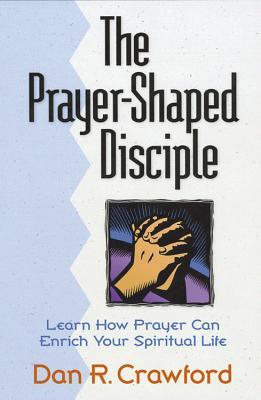 The Prayer Shaped Disciple: Learn How Prayer Can Enrich Your Spiritual Life