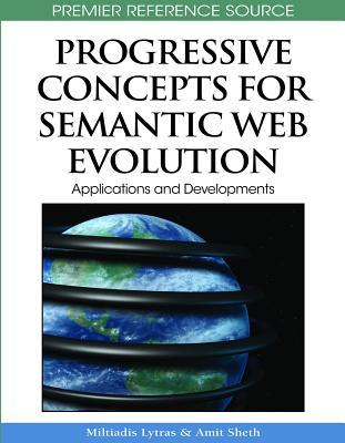 Progressive Concepts For Semantic Web Evolution: Applications And Developments (Advances In Semantic Web & Information Systems Series (Aswis))