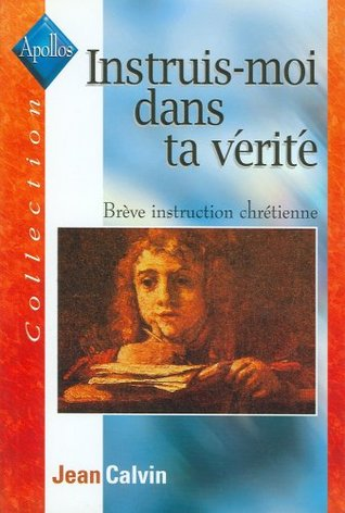 Ebook Instruis-moi dans ta vérité: Brève instruction chrétienne by John Calvin TXT!