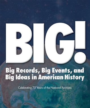 BIG!: Big Records, Big Events and Big Ideas in American History: Celebrating 75 Years of the National Archives