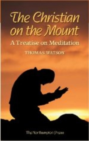 The Christian On The Mount: A Treatise On Meditation Wherein The Necessity, Usefulness, And Excellency Of Meditation Are Discussed